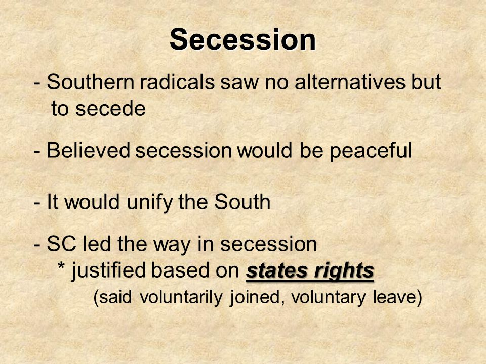 Secession Southern radicals saw no alternatives but to secede