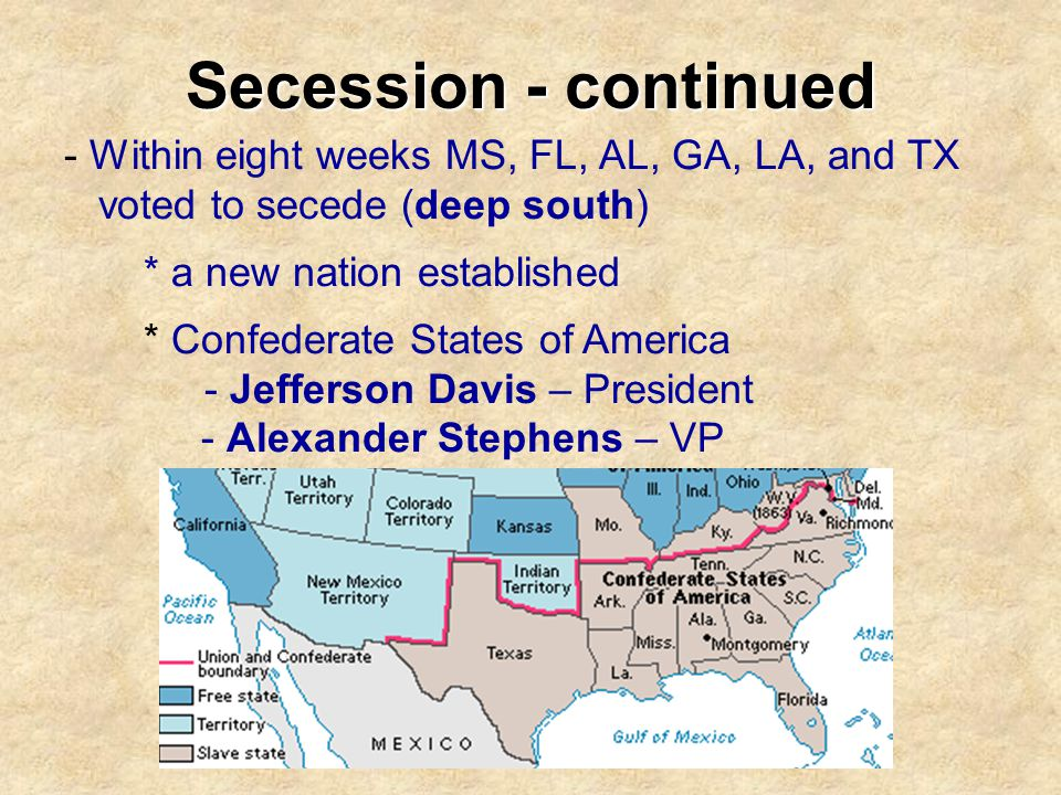 Secession - continued - Within eight weeks MS, FL, AL, GA, LA, and TX
