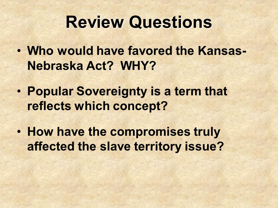 Review Questions Who would have favored the Kansas-Nebraska Act WHY