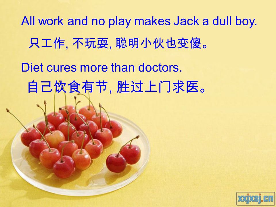 自己饮食有节, 胜过上门求医。 All work and no play makes Jack a dull boy.