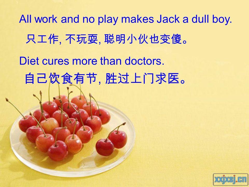 自己饮食有节, 胜过上门求医。 All work and no play makes Jack a dull boy.