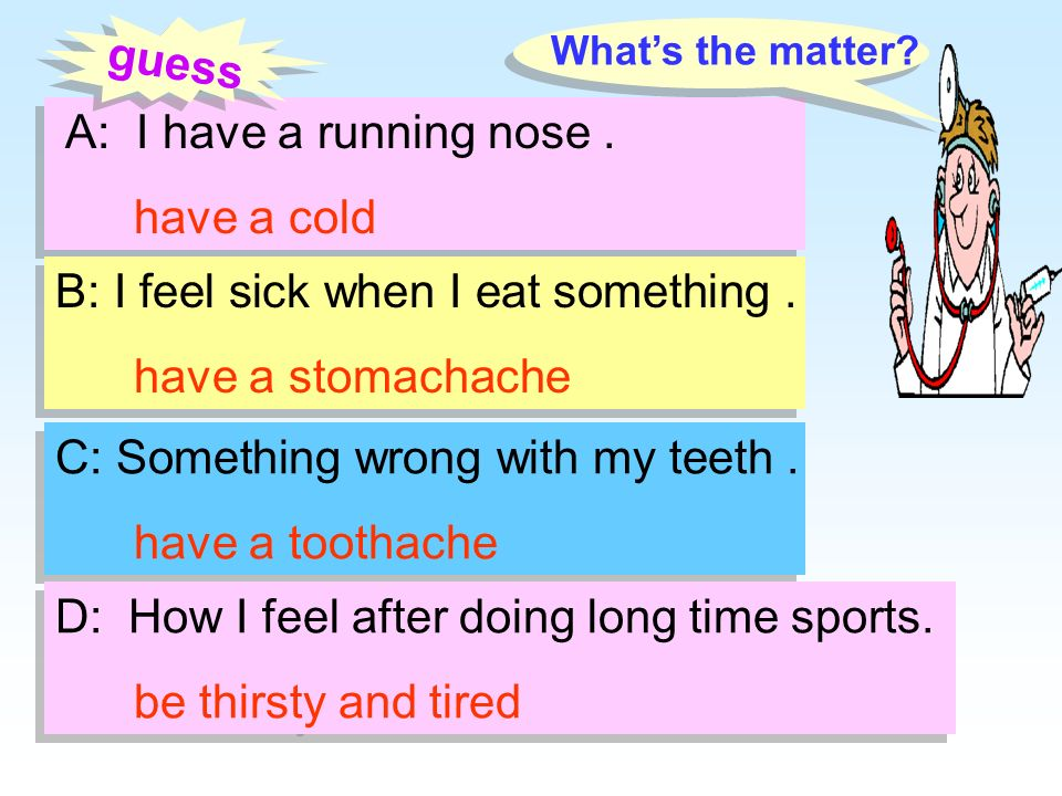 B: I feel sick when I eat something . have a stomachache