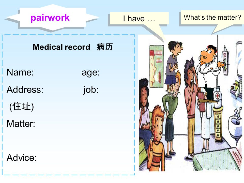 pairwork Name: age: Address: job: (住址) Matter: Advice: I have …