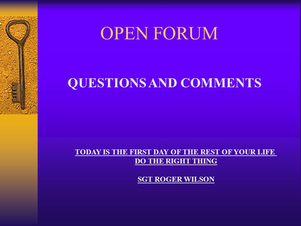QUESTIONS AND COMMENTS TODAY IS THE FIRST DAY OF THE REST OF YOUR LIFE