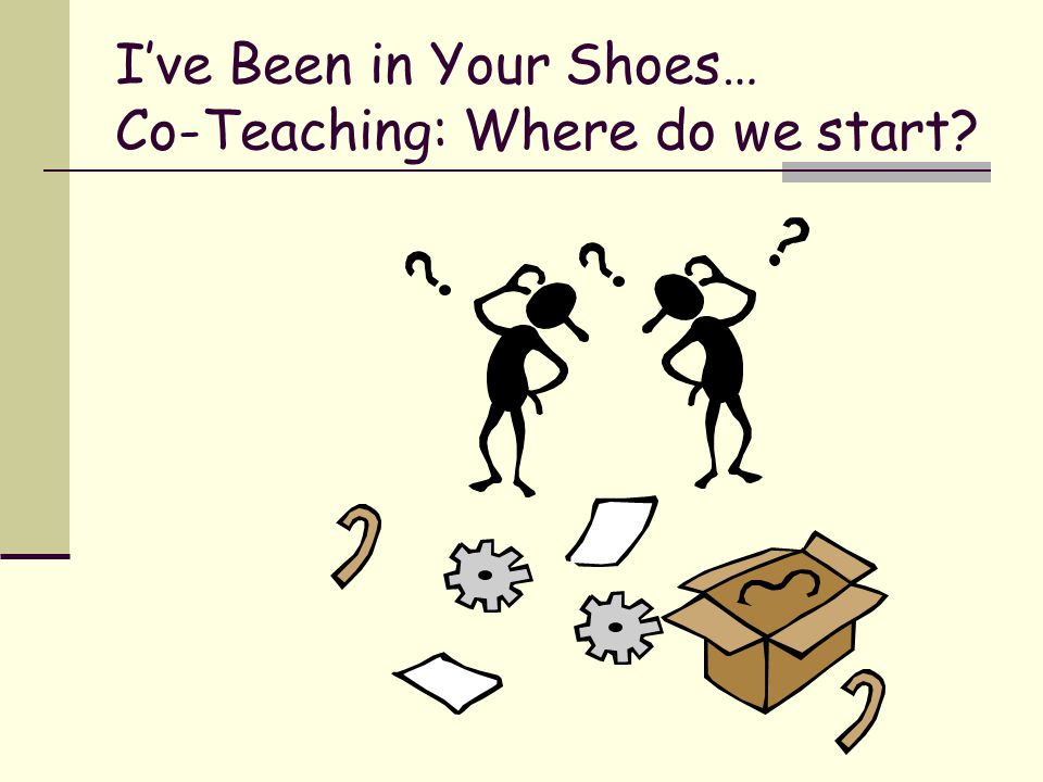 I've Been in Your Shoes… Co-Teaching: Where do we start