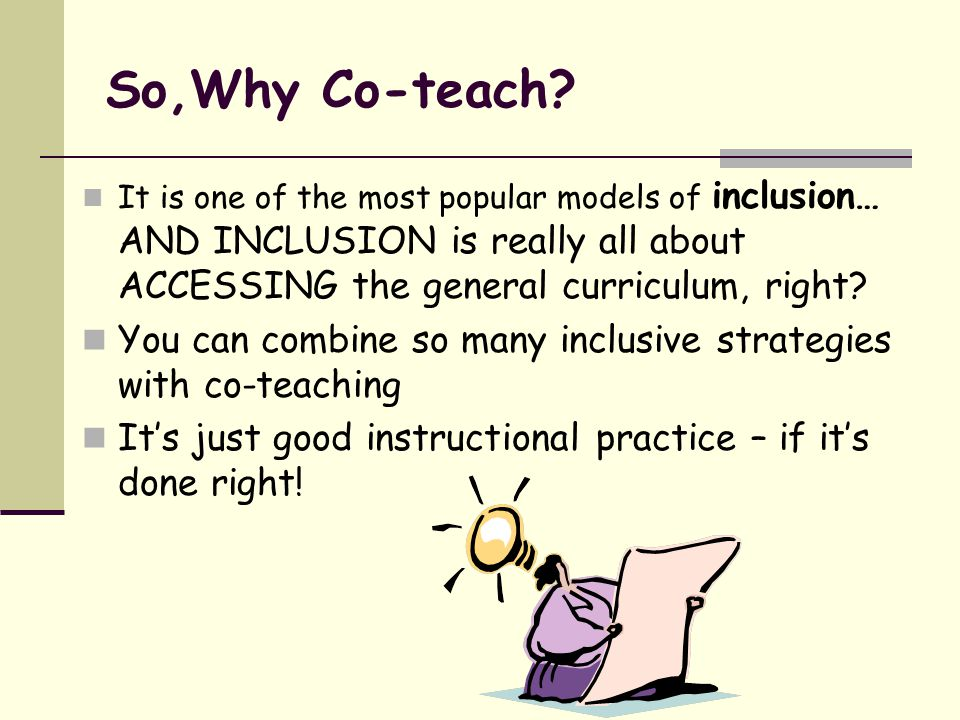 So,Why Co-teach It is one of the most popular models of inclusion… AND INCLUSION is really all about ACCESSING the general curriculum, right