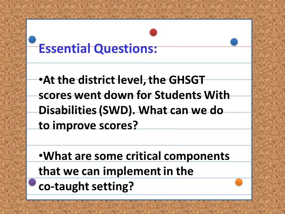 Essential Questions: At the district level, the GHSGT scores went down for Students With Disabilities (SWD). What can we do to improve scores