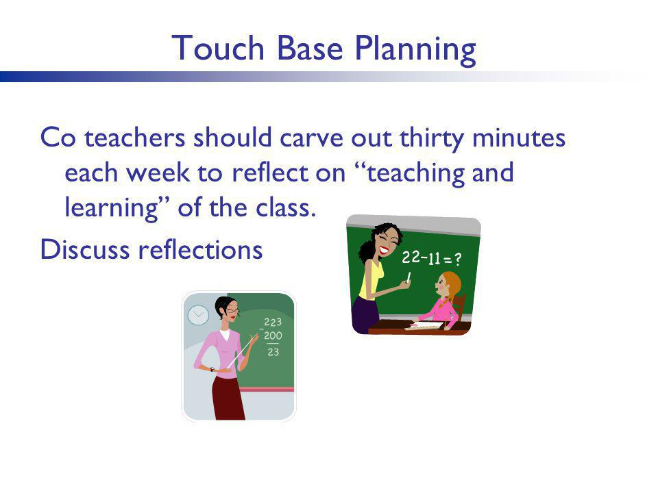 Touch Base Planning Co teachers should carve out thirty minutes each week to reflect on teaching and learning of the class.