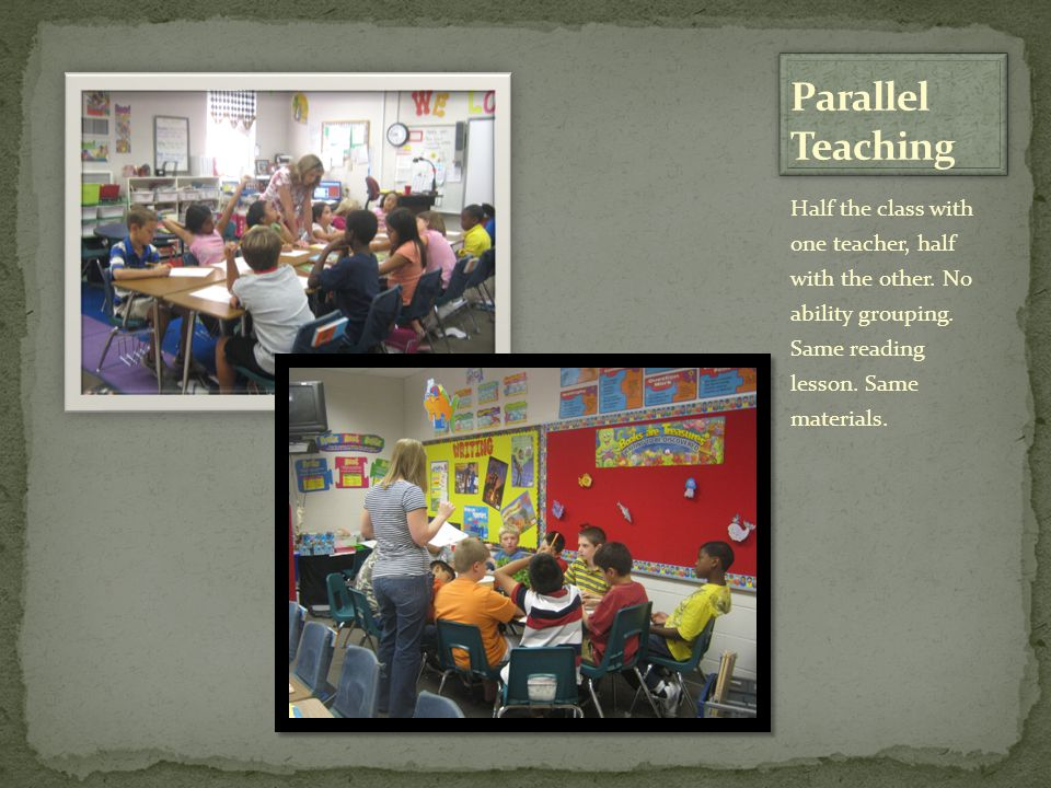 Parallel Teaching Half the class with one teacher, half with the other.
