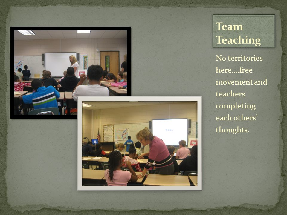 Team Teaching No territories here….free movement and teachers completing each others' thoughts.