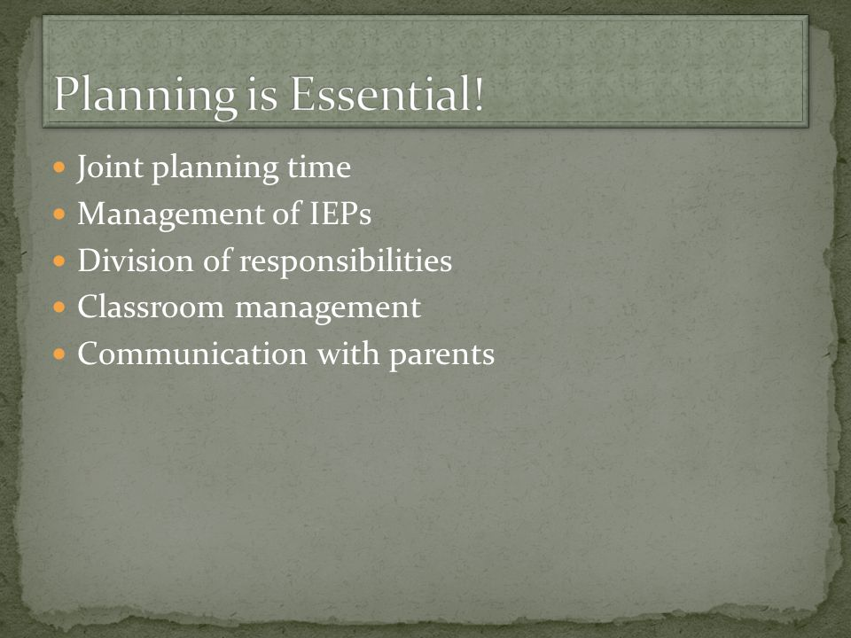 Planning is Essential! Joint planning time Management of IEPs