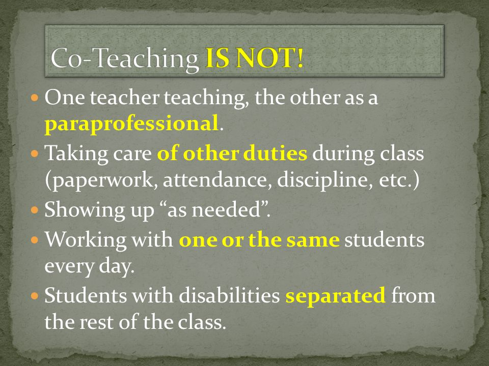 Co-Teaching IS NOT! One teacher teaching, the other as a paraprofessional.