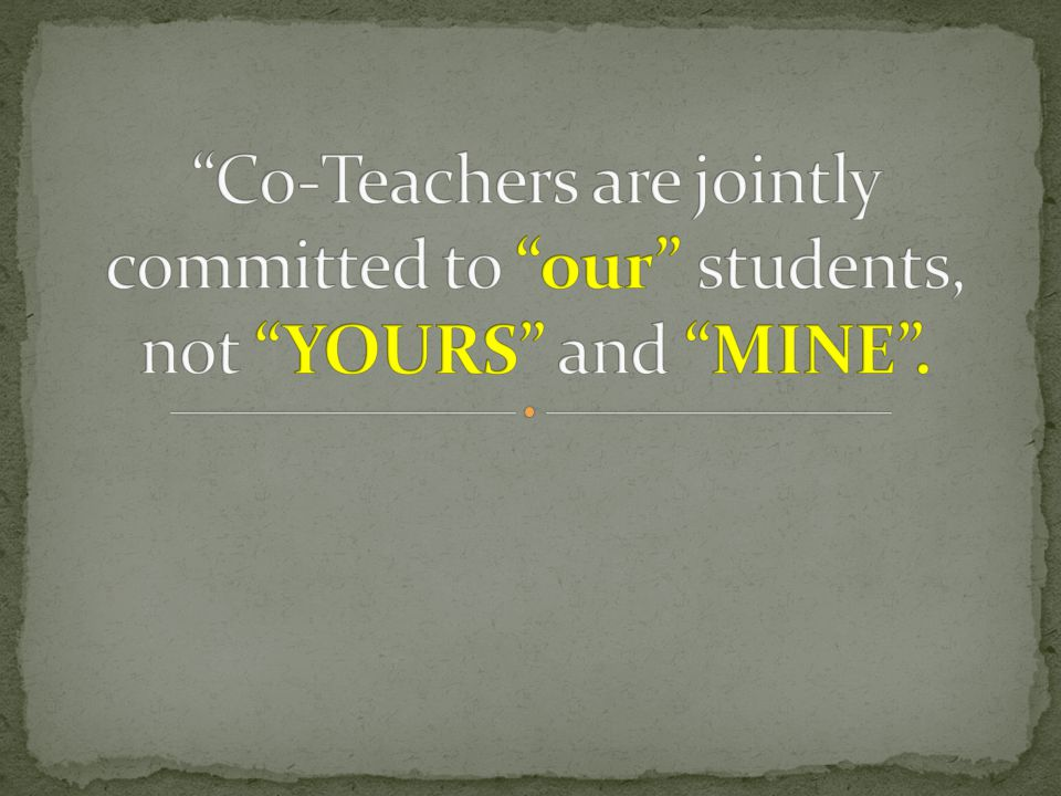 Co-Teachers are jointly committed to our students, not YOURS and MINE .