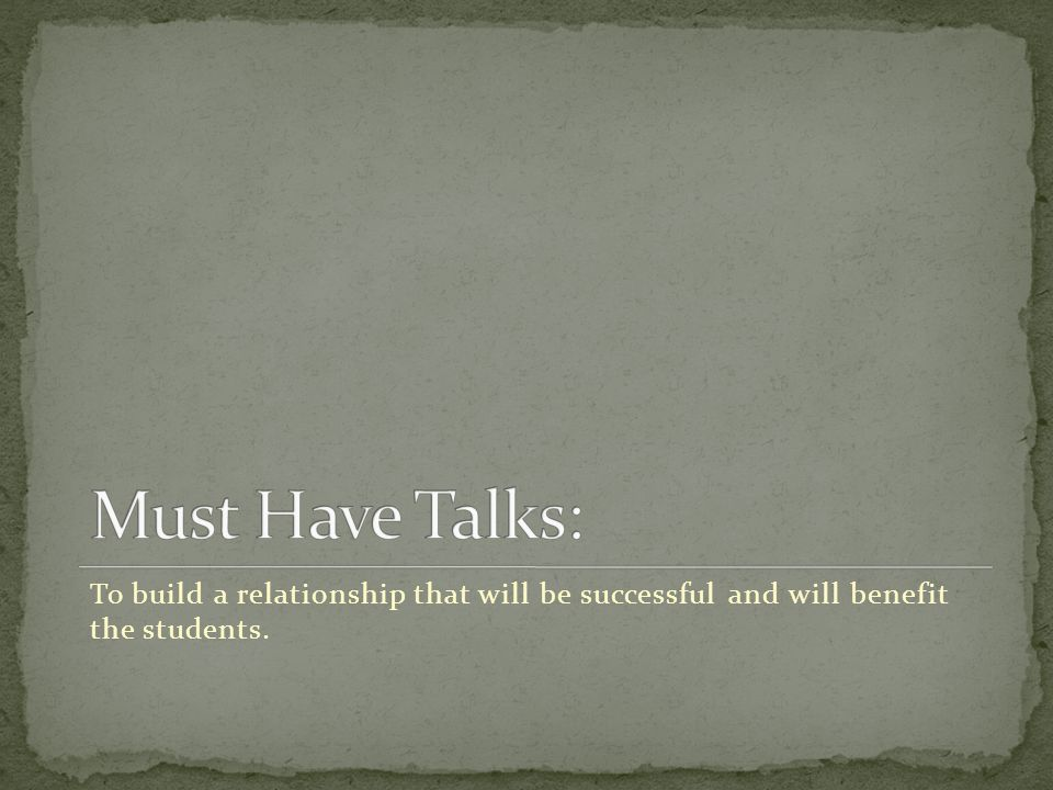 Must Have Talks: To build a relationship that will be successful and will benefit the students.