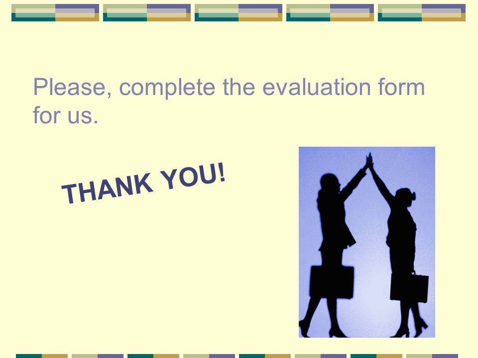 Please, complete the evaluation form for us.