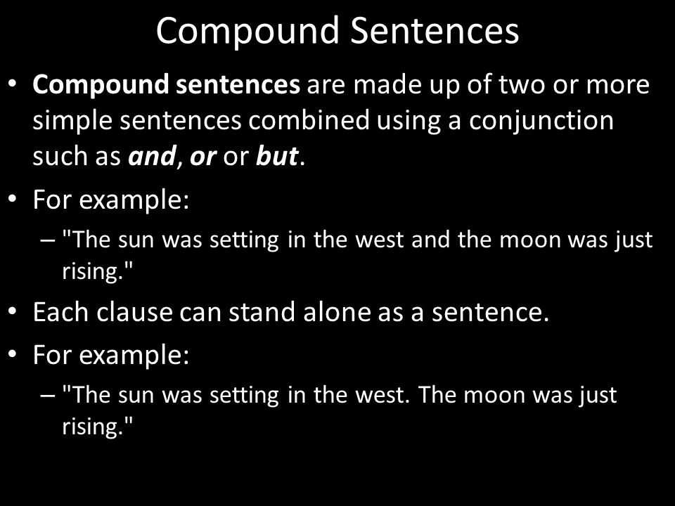 Compound Sentences Compound sentences are made up of two or more simple sentences combined using a conjunction such as and, or or but.