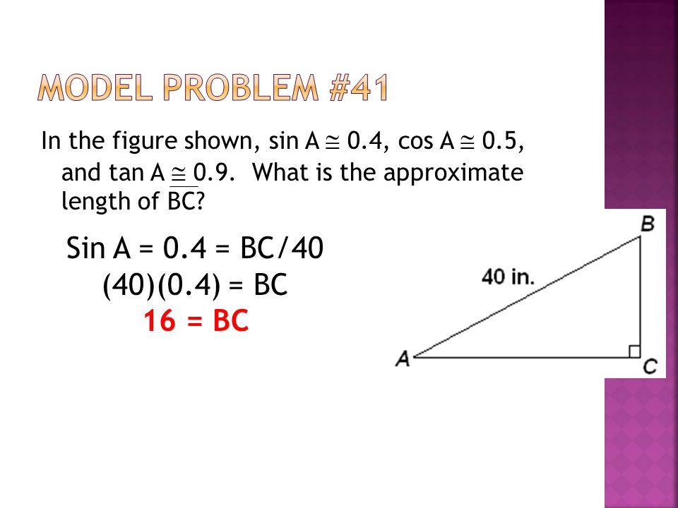 Model Problem #41 Sin A = 0.4 = BC/40 (40)(0.4) = BC 16 = BC
