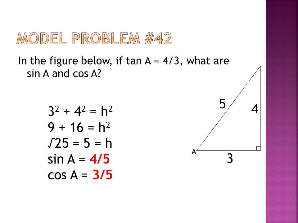 Model Problem #42 5 4 32 + 42 = h2 9 + 16 = h2 √25 = 5 = h sin A = 4/5