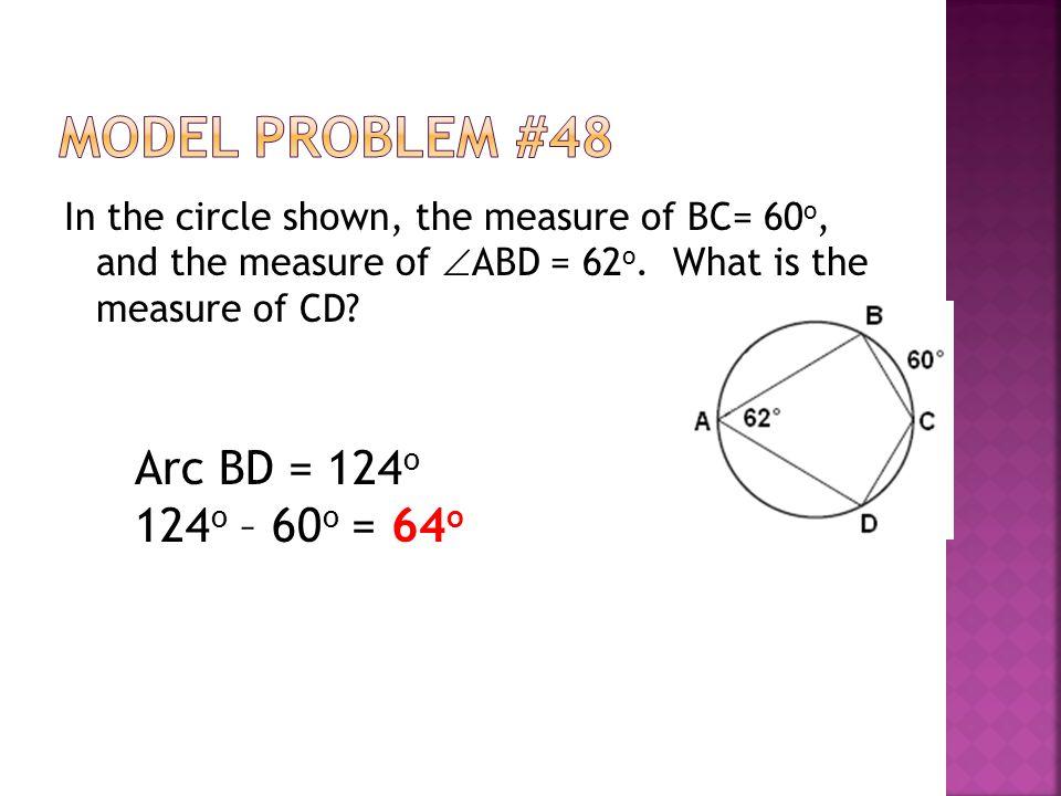 Model Problem #48 Arc BD = 124o 124o – 60o = 64o