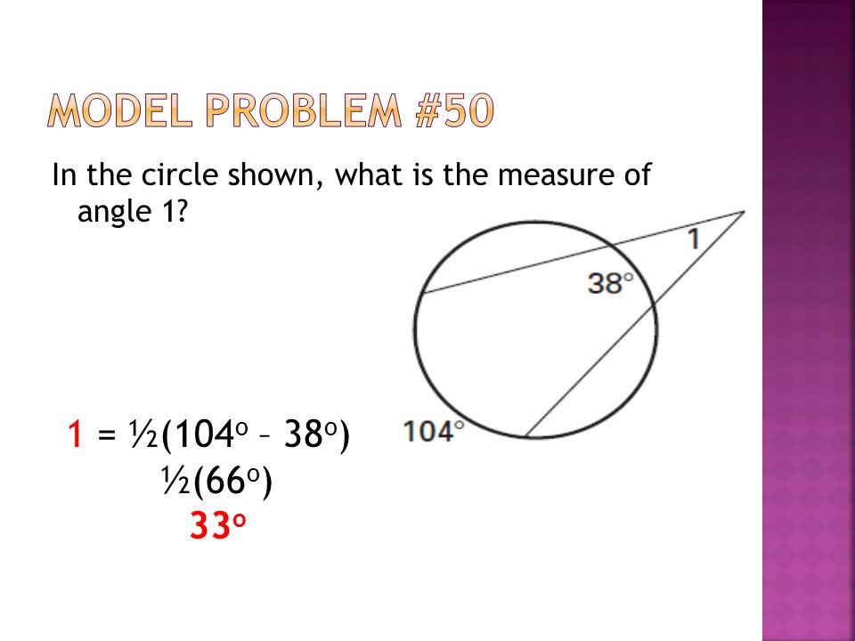 Model Problem #50 1 = ½(104o – 38o) ½(66o) 33o