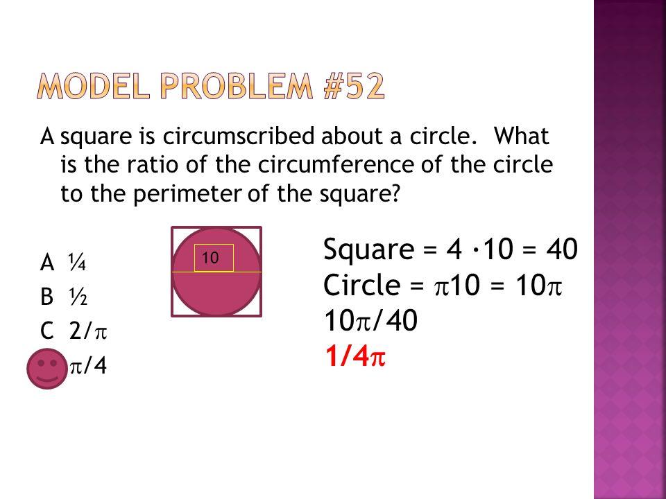 Model Problem #52 Square = 4 ∙10 = 40 Circle = 10 = 10 10/40 1/4