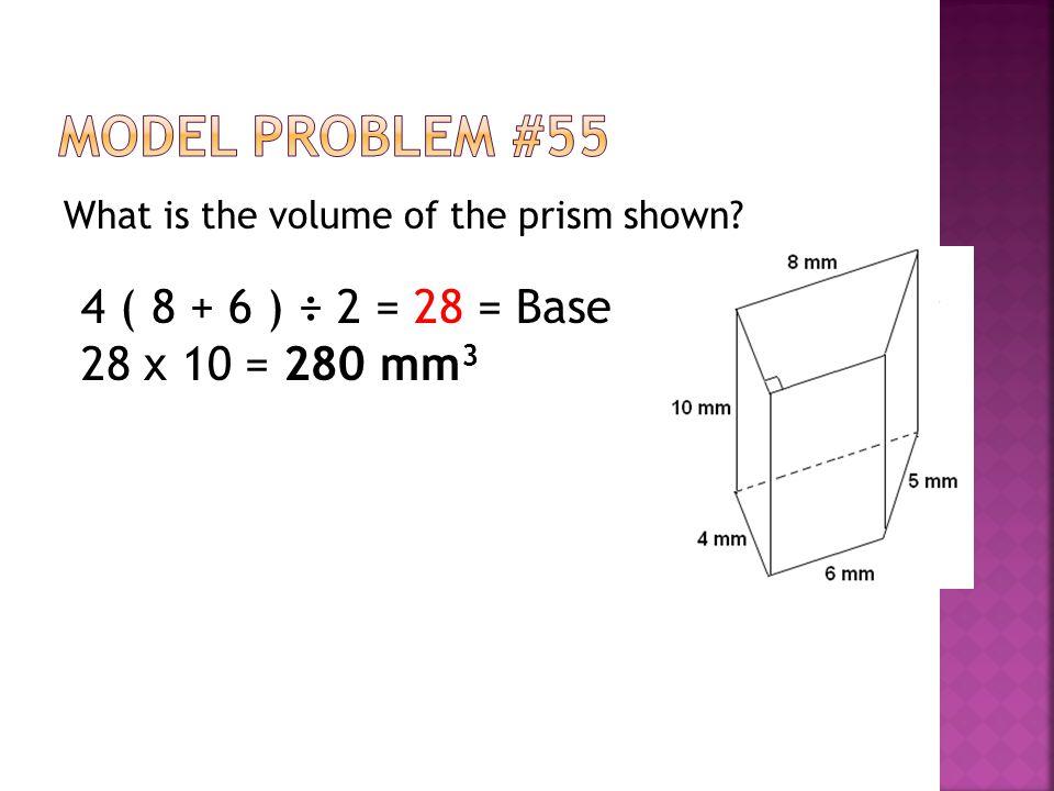 Model Problem #55 4 ( 8 + 6 ) ÷ 2 = 28 = Base 28 x 10 = 280 mm3