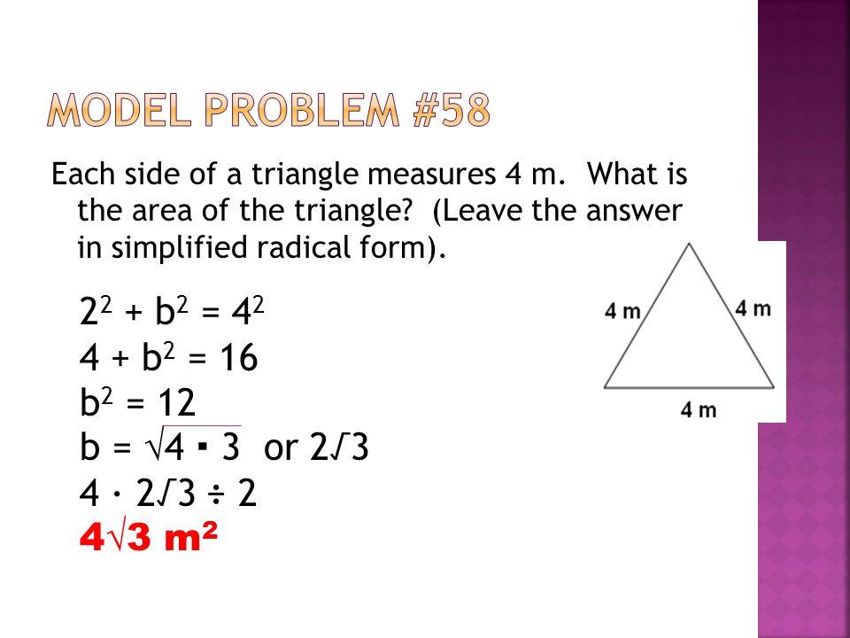 Model Problem #58 22 + b2 = 42 4 + b2 = 16 b2 = 12 b = √4 ∙ 3 or 2√3