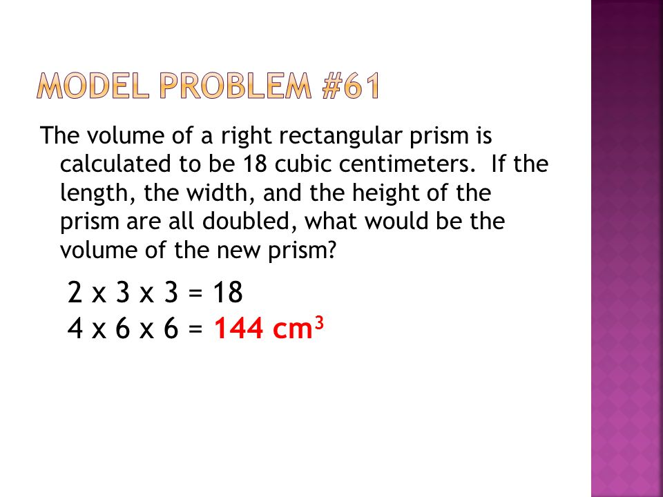 Model Problem #61 2 x 3 x 3 = 18 4 x 6 x 6 = 144 cm3