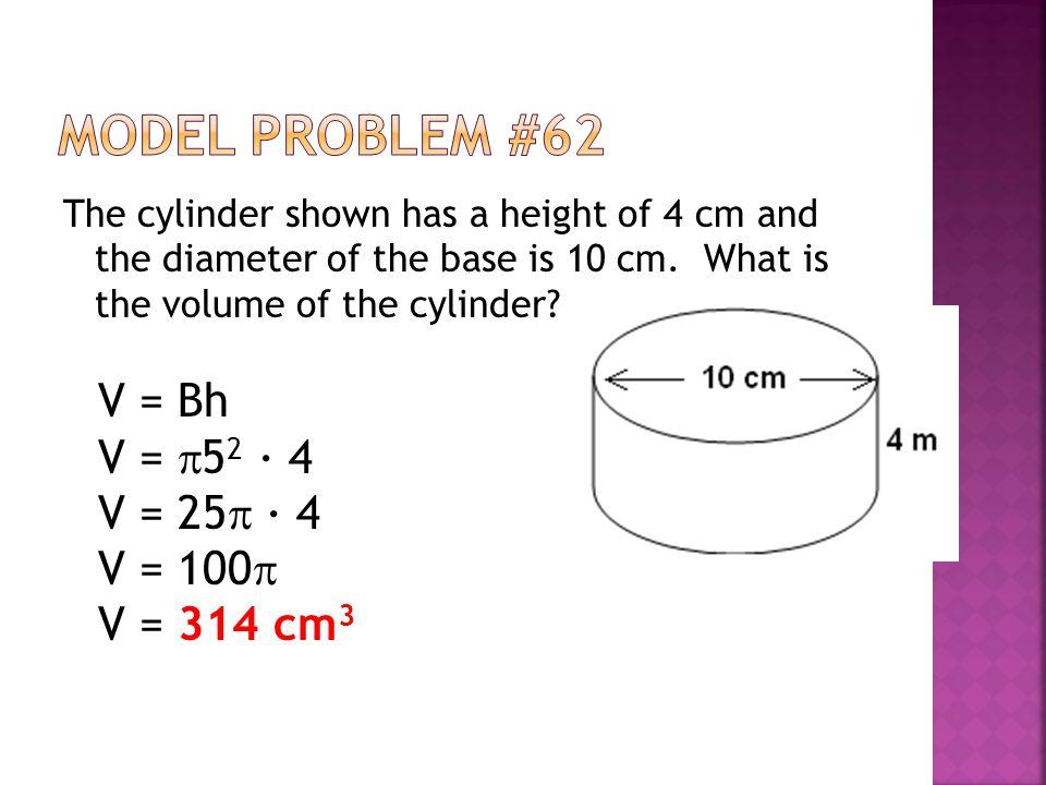 Model Problem #62 V = Bh V = 52 ∙ 4 V = 25 ∙ 4 V = 100 V = 314 cm3