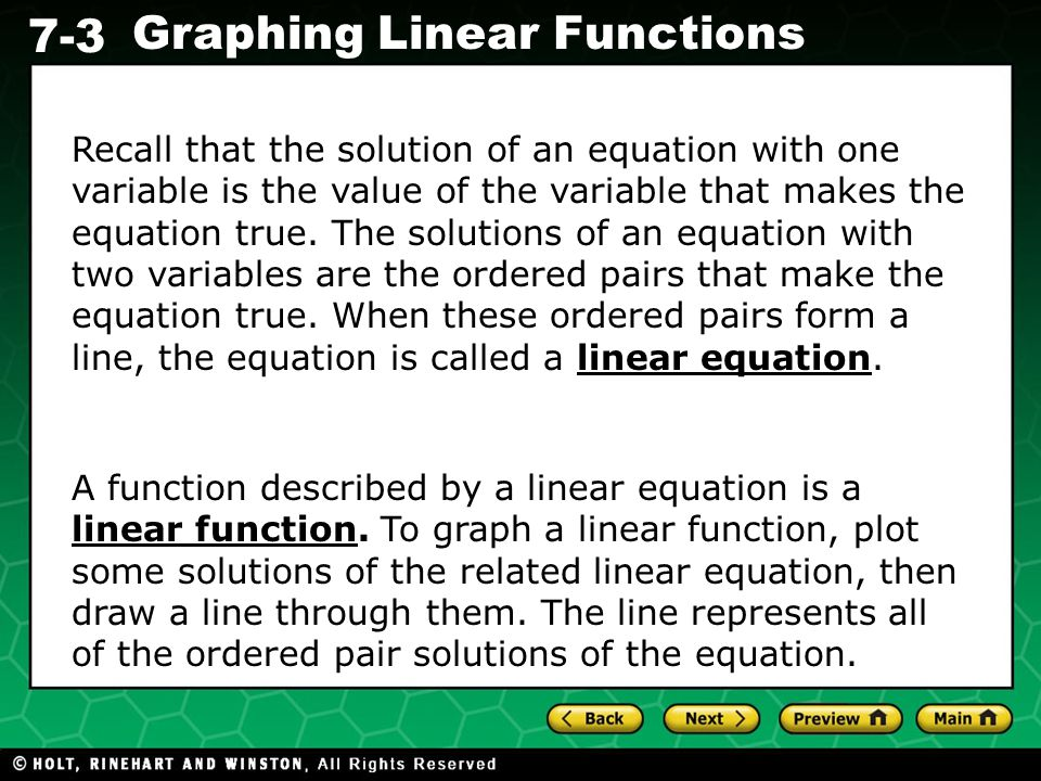 Recall that the solution of an equation with one variable is the value of the variable that makes the equation true. The solutions of an equation with two variables are the ordered pairs that make the equation true. When these ordered pairs form a line, the equation is called a linear equation.