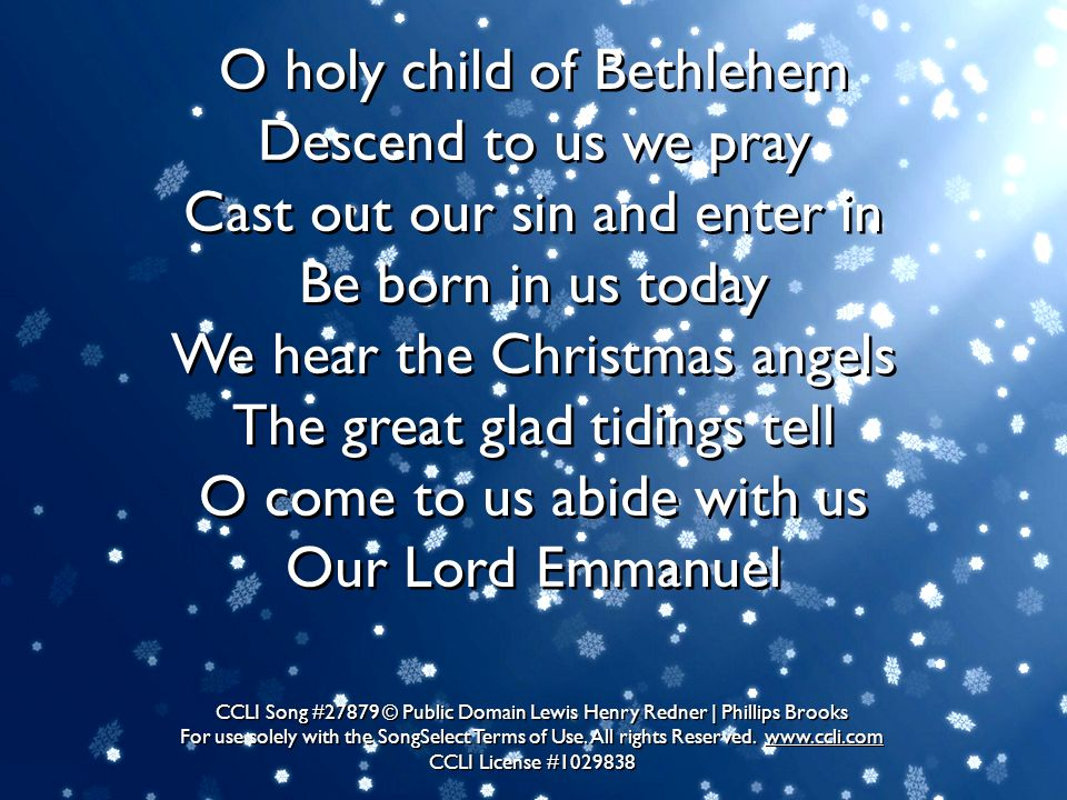 O holy child of Bethlehem Descend to us we pray Cast out our sin and enter in Be born in us today We hear the Christmas angels The great glad tidings tell O come to us abide with us Our Lord Emmanuel