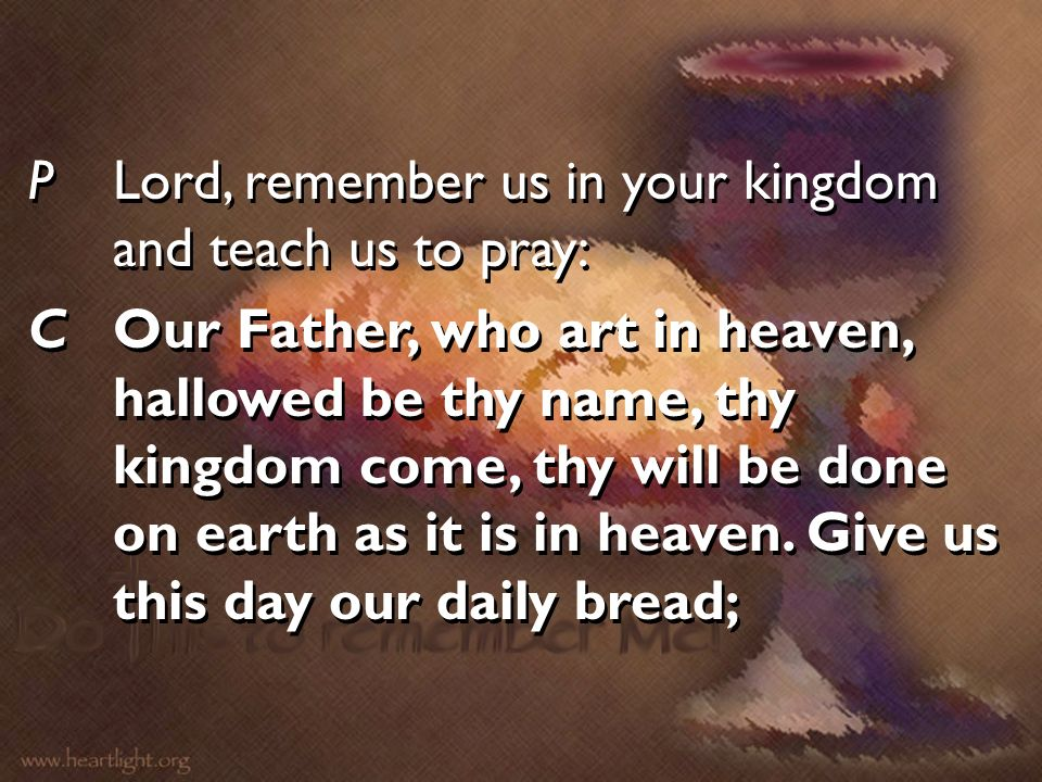 P Lord, remember us in your kingdom and teach us to pray: