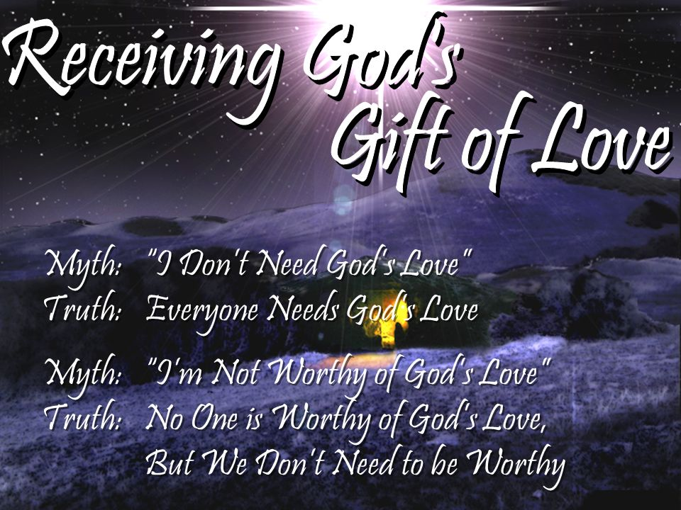 Receiving God s Gift of Love Myth: I Don't Need God's Love