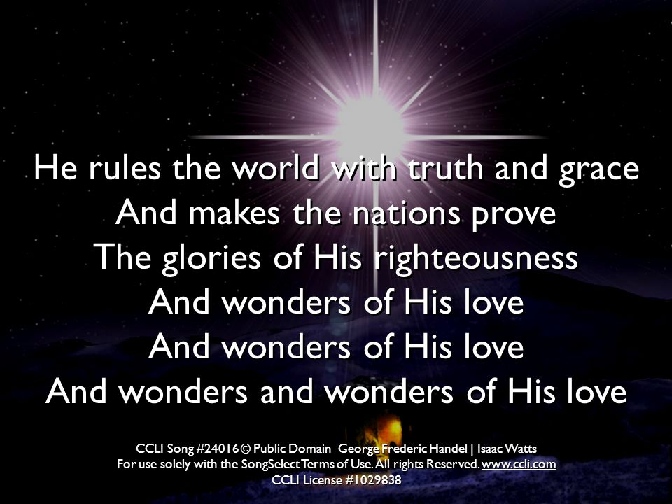 He rules the world with truth and grace And makes the nations prove The glories of His righteousness And wonders of His love And wonders of His love And wonders and wonders of His love