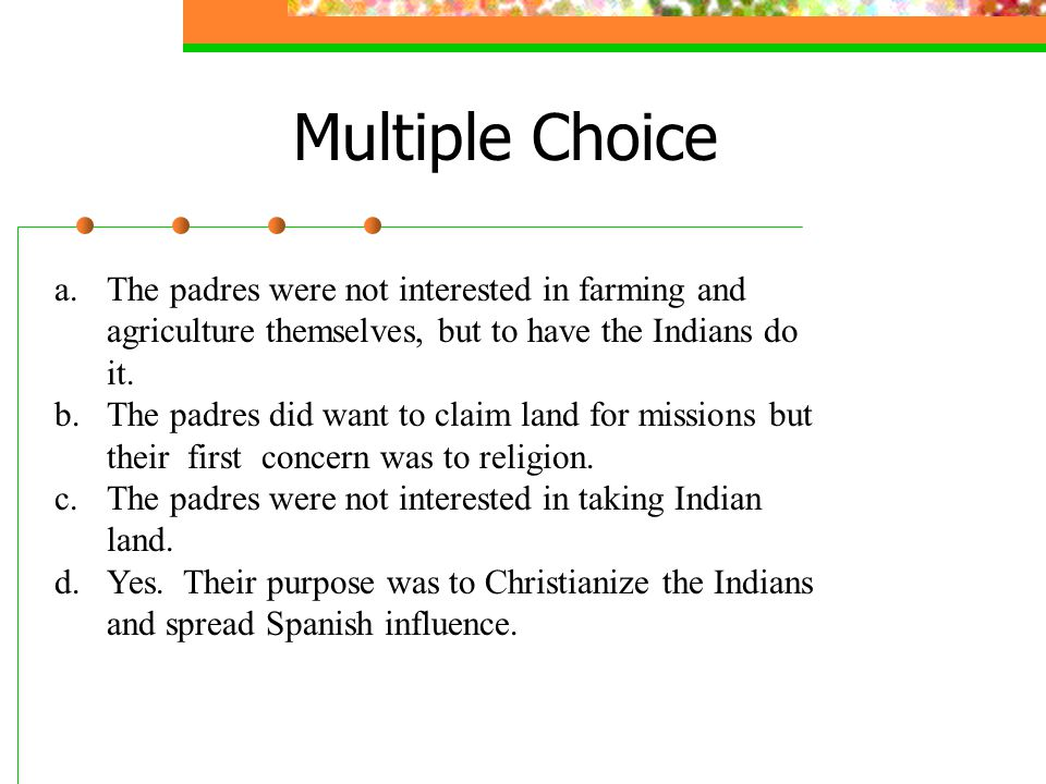Multiple Choice The padres were not interested in farming and agriculture themselves, but to have the Indians do it.