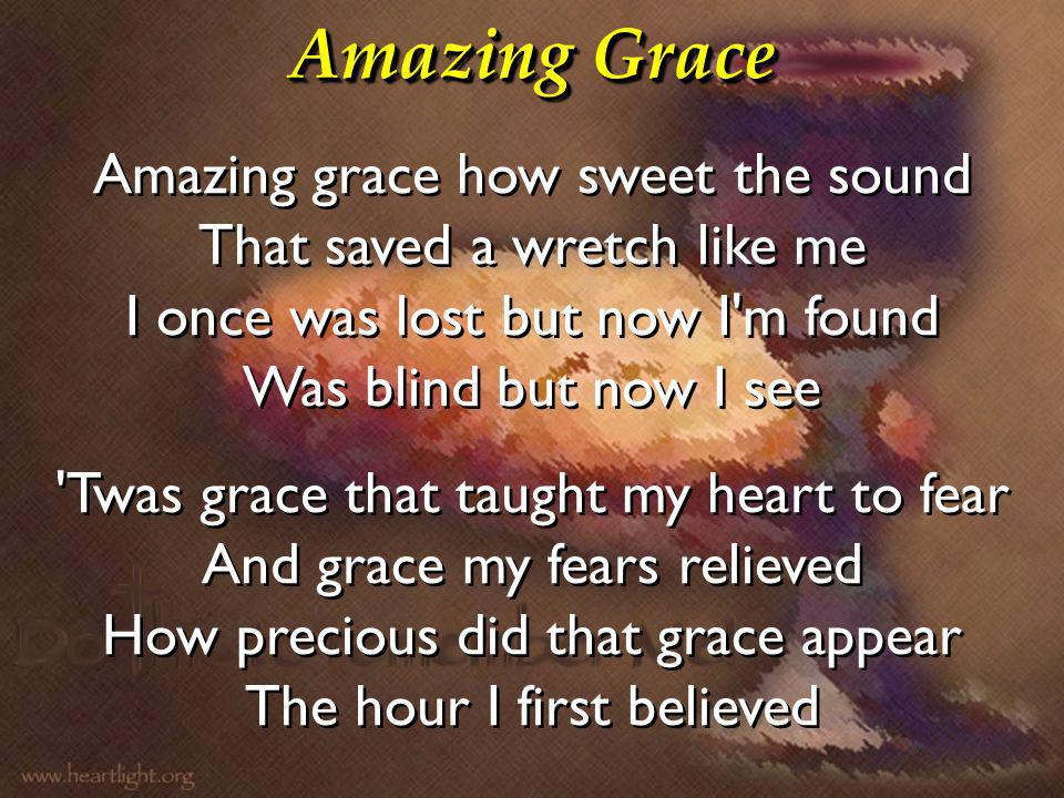 Amazing Grace Amazing grace how sweet the sound That saved a wretch like me I once was lost but now I m found Was blind but now I see.