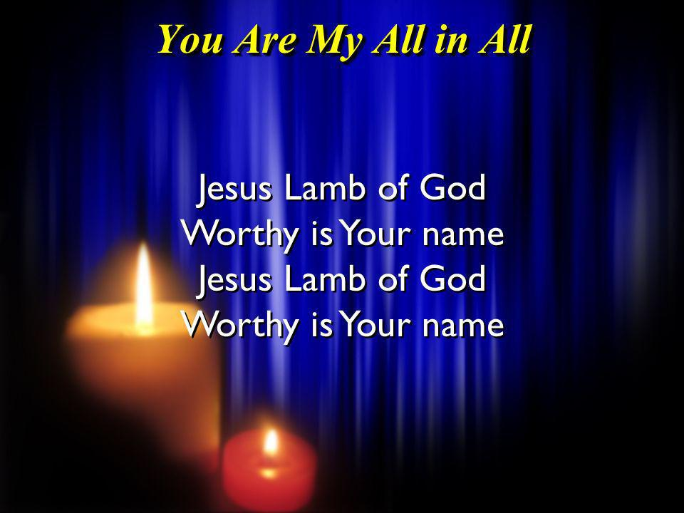 You Are My All in All Jesus Lamb of God Worthy is Your name Jesus Lamb of God Worthy is Your name