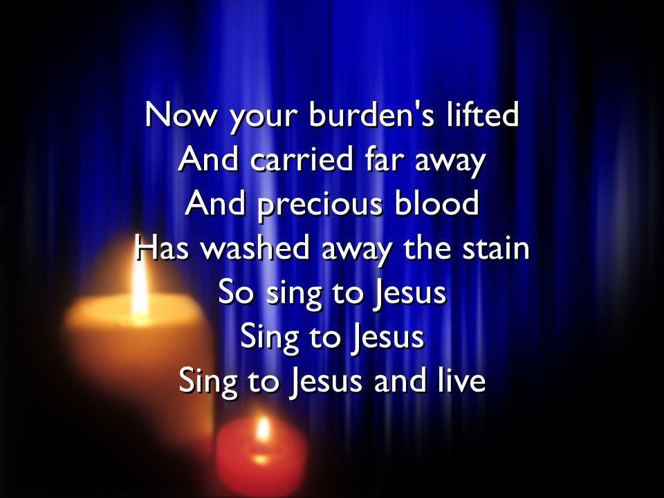 Now your burden s lifted And carried far away And precious blood