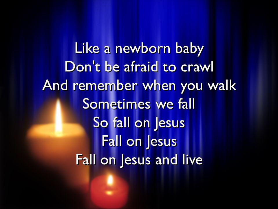 Like a newborn baby Don t be afraid to crawl And remember when you walk