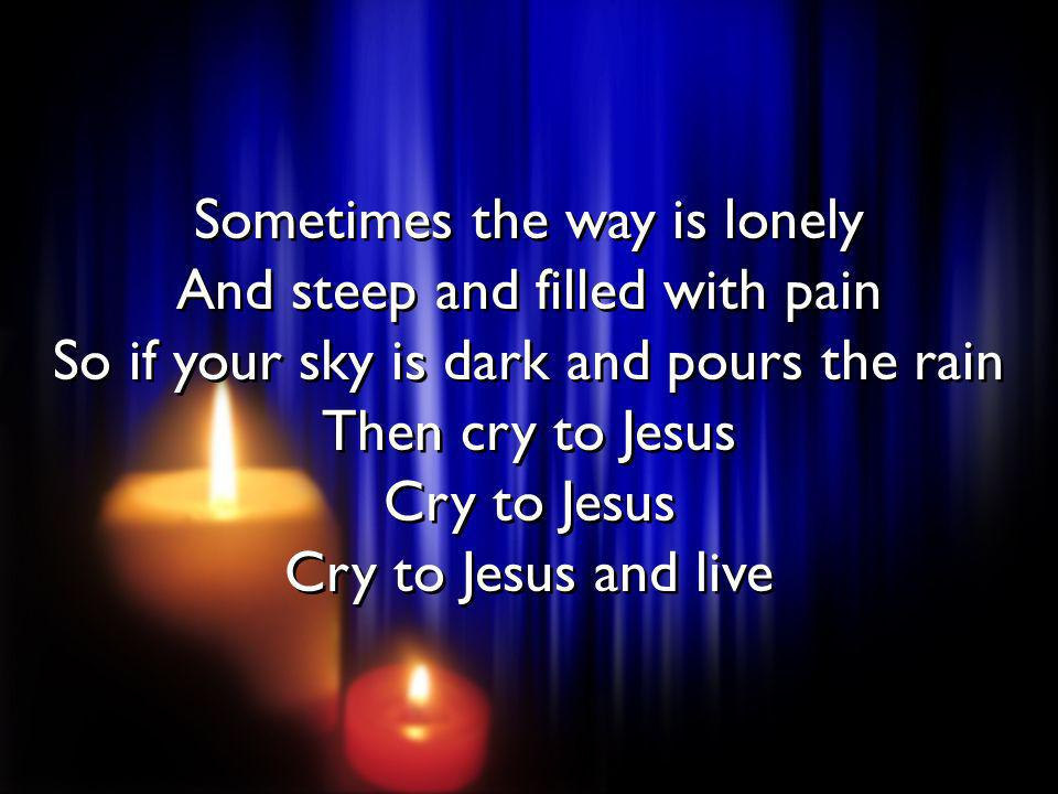 Sometimes the way is lonely And steep and filled with pain So if your sky is dark and pours the rain Then cry to Jesus Cry to Jesus Cry to Jesus and live