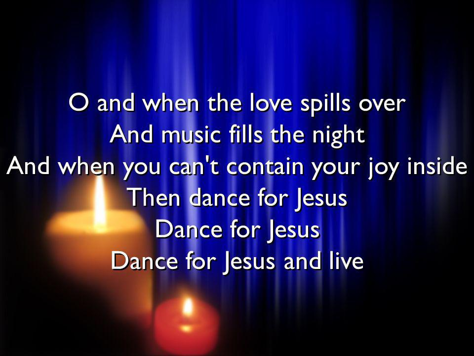 O and when the love spills over And music fills the night And when you can t contain your joy inside Then dance for Jesus Dance for Jesus Dance for Jesus and live