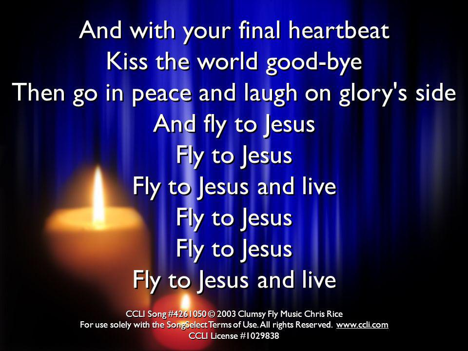 And with your final heartbeat Kiss the world good-bye Then go in peace and laugh on glory s side And fly to Jesus Fly to Jesus Fly to Jesus and live Fly to Jesus Fly to Jesus Fly to Jesus and live