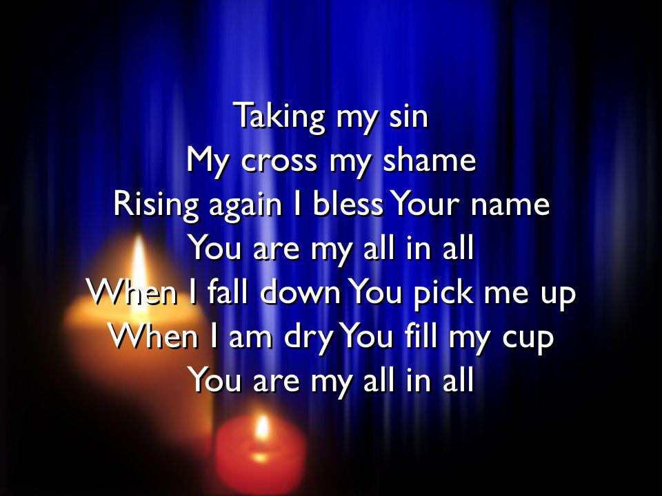 Taking my sin My cross my shame Rising again I bless Your name You are my all in all When I fall down You pick me up When I am dry You fill my cup You are my all in all