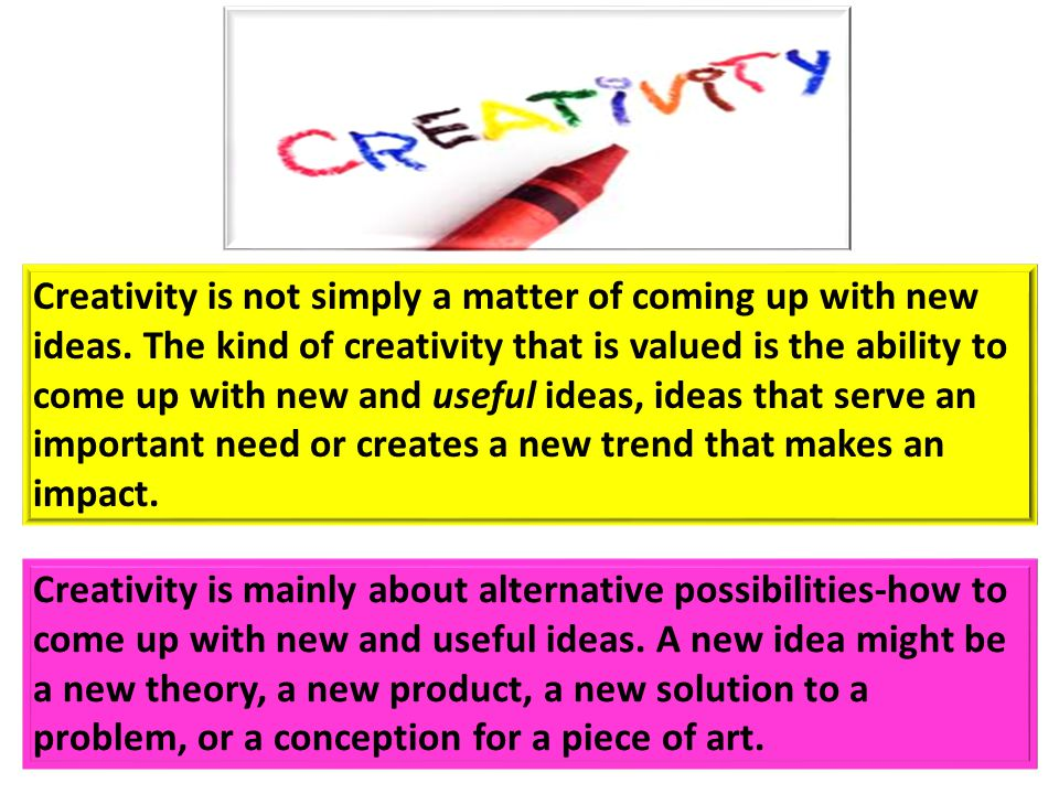 Creativity is not simply a matter of coming up with new ideas