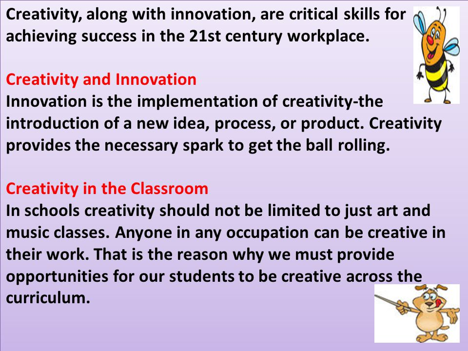 Creativity, along with innovation, are critical skills for achieving success in the 21st century workplace.