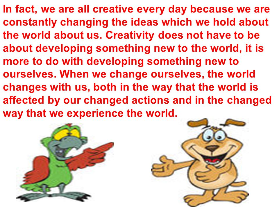 In fact, we are all creative every day because we are constantly changing the ideas which we hold about the world about us.