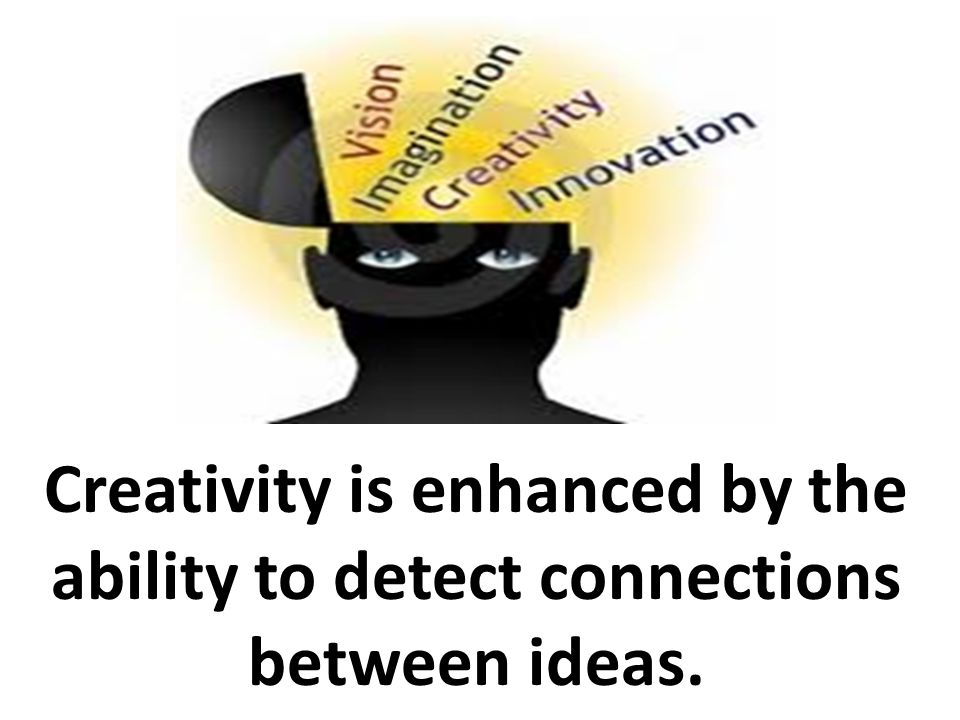 Creativity is enhanced by the ability to detect connections between ideas.