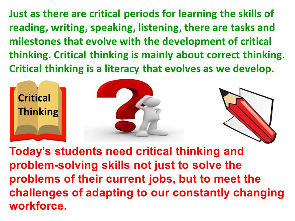 Just as there are critical periods for learning the skills of reading, writing, speaking, listening, there are tasks and milestones that evolve with the development of critical thinking. Critical thinking is mainly about correct thinking. Critical thinking is a literacy that evolves as we develop.