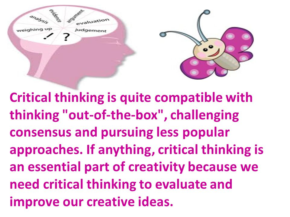 Critical thinking is quite compatible with thinking out-of-the-box , challenging consensus and pursuing less popular approaches.
