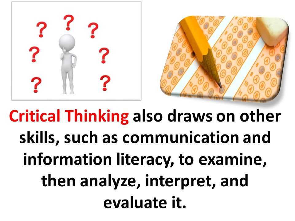 Critical Thinking also draws on other skills, such as communication and information literacy, to examine, then analyze, interpret, and evaluate it.